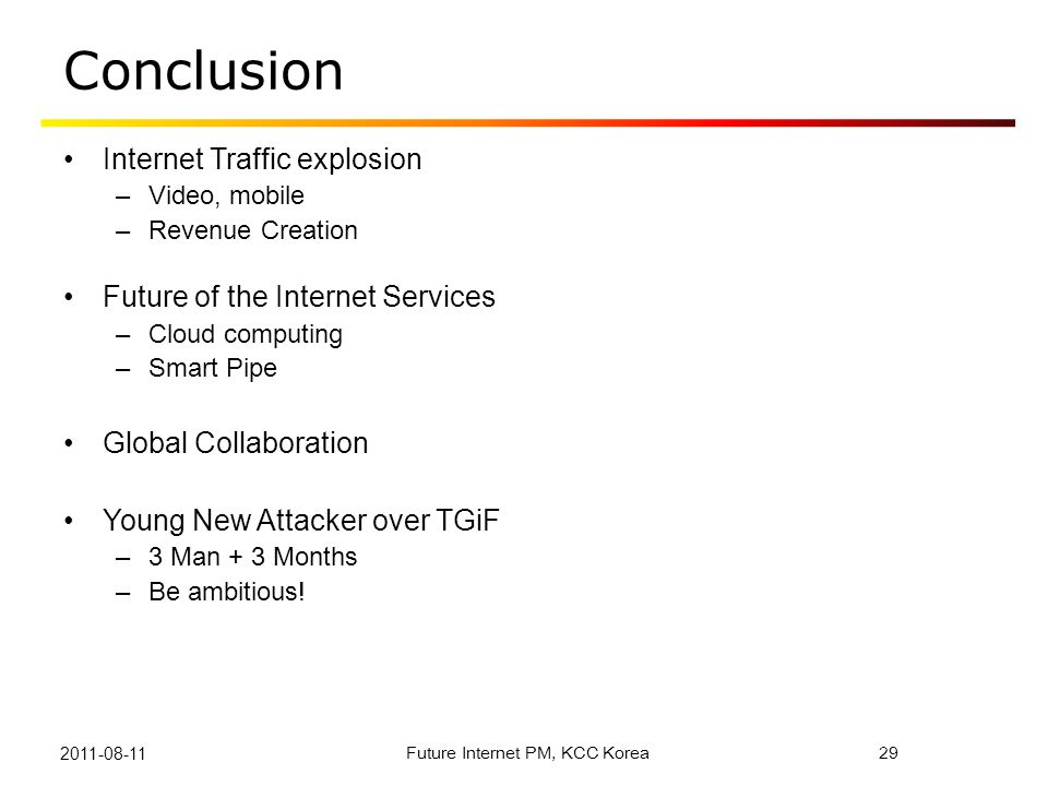 Conclusion Internet Traffic explosion –Video, mobile –Revenue Creation Future of the Internet Services –Cloud computing –Smart Pipe Global Collaborati