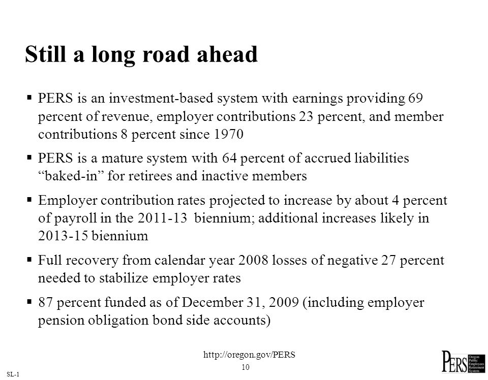SL-1 10 Still a long road ahead PERS is an investment-based system with earnings providing 69 percent of revenue, employer contributions 23 percent, and member contributions 8 percent since 1970 PERS is a mature system with 64 percent of accrued liabilities baked-in for retirees and inactive members Employer contribution rates projected to increase by about 4 percent of payroll in the biennium; additional increases likely in biennium Full recovery from calendar year 2008 losses of negative 27 percent needed to stabilize employer rates 87 percent funded as of December 31, 2009 (including employer pension obligation bond side accounts)