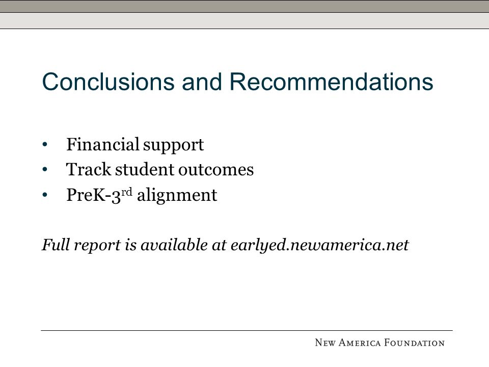 Conclusions and Recommendations Financial support Track student outcomes PreK-3 rd alignment Full report is available at earlyed.newamerica.net