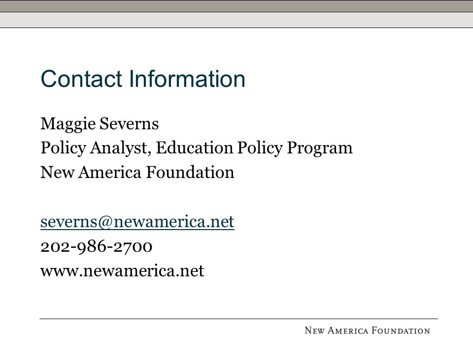 Contact Information Maggie Severns Policy Analyst, Education Policy Program New America Foundation severns@newamerica.net 202-986-2700 www.newamerica.net