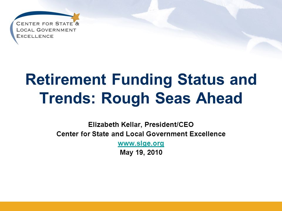 Retirement Funding Status and Trends: Rough Seas Ahead Elizabeth Kellar, President/CEO Center for State and Local Government Excellence www.slge.org May 19, 2010