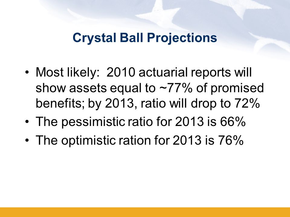 Crystal Ball Projections Most likely: 2010 actuarial reports will show assets equal to ~77% of promised benefits; by 2013, ratio will drop to 72% The pessimistic ratio for 2013 is 66% The optimistic ration for 2013 is 76%