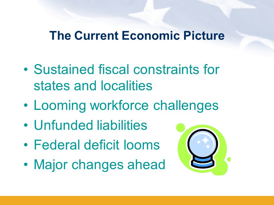 The Current Economic Picture Sustained fiscal constraints for states and localities Looming workforce challenges Unfunded liabilities Federal deficit looms Major changes ahead