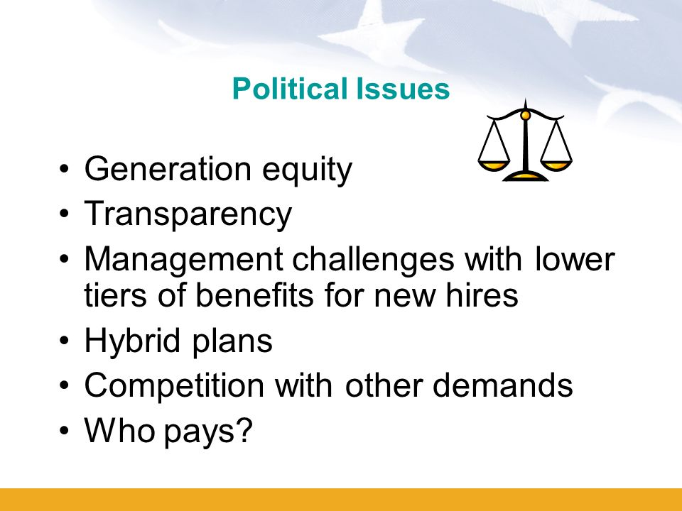 Political Issues Generation equity Transparency Management challenges with lower tiers of benefits for new hires Hybrid plans Competition with other demands Who pays?