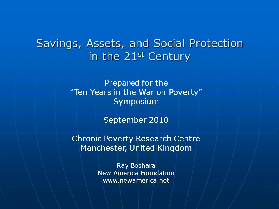 Savings, Assets, and Social Protection in the 21 st Century Prepared for the Ten Years in the War on Poverty Symposium September 2010 Chronic Poverty Research Centre Manchester, United Kingdom Ray Boshara New America Foundation www.newamerica.net