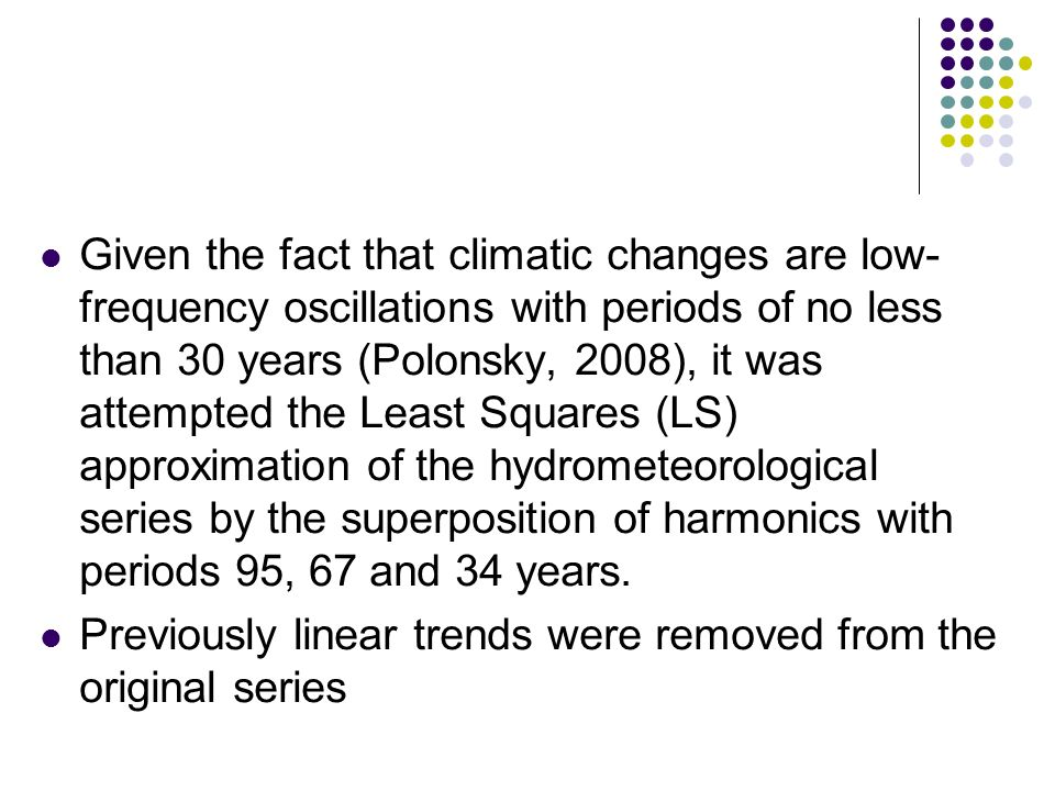 Given the fact that climatic changes are low- frequency oscillations with periods of no less than 30 years (Polonsky, 2008), it was attempted the Least Squares (LS) approximation of the hydrometeorological series by the superposition of harmonics with periods 95, 67 and 34 years.