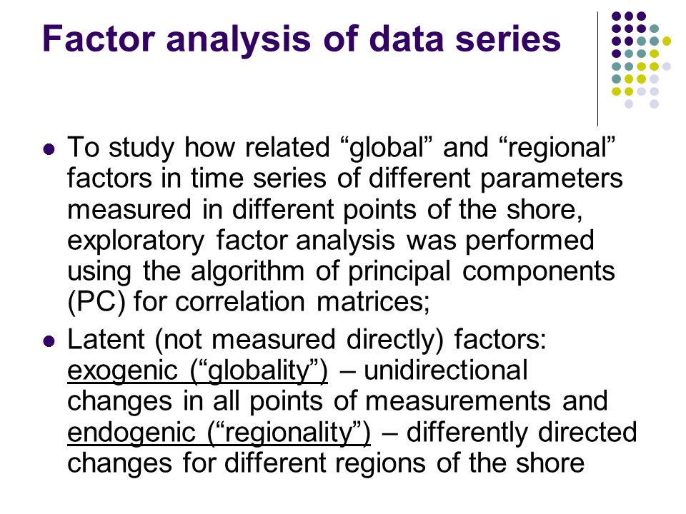 Factor analysis of data series To study how related global and regional factors in time series of different parameters measured in different points of the shore, exploratory factor analysis was performed using the algorithm of principal components (PC) for correlation matrices; Latent (not measured directly) factors: exogenic (globality) – unidirectional changes in all points of measurements and endogenic (regionality) – differently directed changes for different regions of the shore