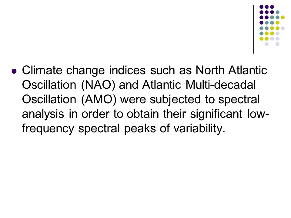 Climate change indices such as North Atlantic Oscillation (NAO) and Atlantic Multi-decadal Oscillation (AMO) were subjected to spectral analysis in order to obtain their significant low- frequency spectral peaks of variability.