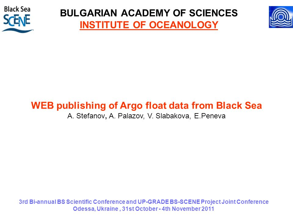 3rd Bi-annual BS Scientific Conference and UP-GRADE BS-SCENE Project Joint Conference Odessa, Ukraine, 31st October - 4th November 2011 BULGARIAN ACADEMY OF SCIENCES INSTITUTE OF OCEANOLOGY WEB publishing of Argo float data from Black Sea A.