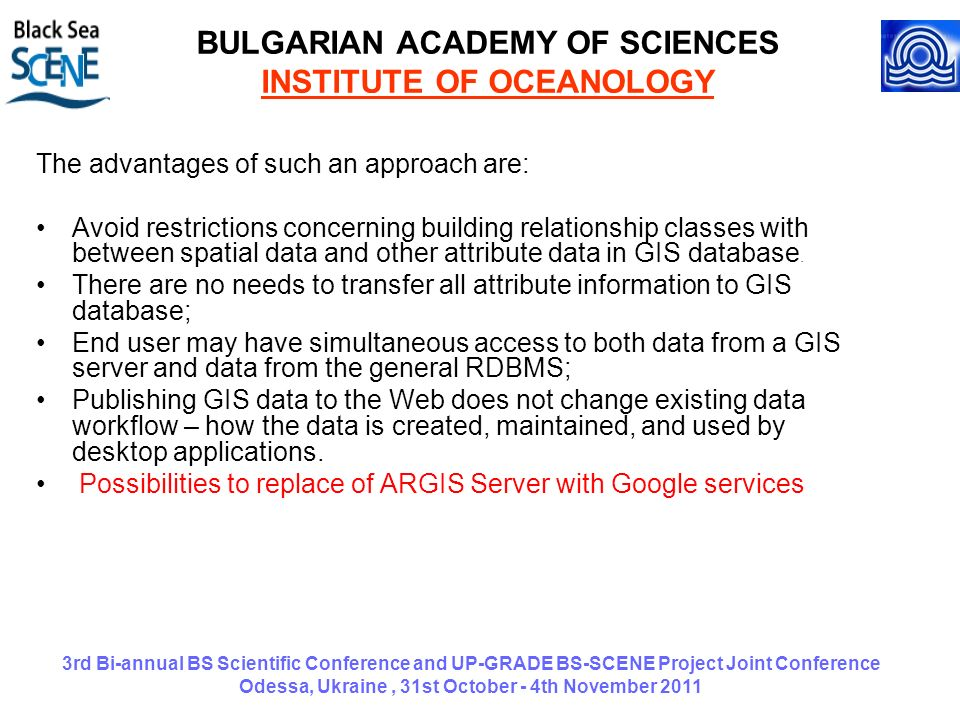 3rd Bi-annual BS Scientific Conference and UP-GRADE BS-SCENE Project Joint Conference Odessa, Ukraine, 31st October - 4th November 2011 BULGARIAN ACADEMY OF SCIENCES INSTITUTE OF OCEANOLOGY The advantages of such an approach are: Avoid restrictions concerning building relationship classes with between spatial data and other attribute data in GIS database.