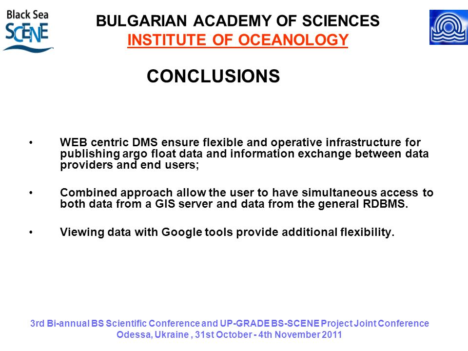 3rd Bi-annual BS Scientific Conference and UP-GRADE BS-SCENE Project Joint Conference Odessa, Ukraine, 31st October - 4th November 2011 BULGARIAN ACADEMY OF SCIENCES INSTITUTE OF OCEANOLOGY CONCLUSIONS WEB centric DMS ensure flexible and operative infrastructure for publishing argo float data and information exchange between data providers and end users; Combined approach allow the user to have simultaneous access to both data from a GIS server and data from the general RDBMS.