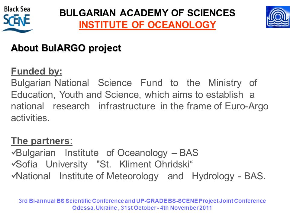 3rd Bi-annual BS Scientific Conference and UP-GRADE BS-SCENE Project Joint Conference Odessa, Ukraine, 31st October - 4th November 2011 BULGARIAN ACADEMY OF SCIENCES INSTITUTE OF OCEANOLOGY About BulARGO project Funded by: Bulgarian National Science Fund to the Ministry of Education, Youth and Science, which aims to establish a national research infrastructure in the frame of Euro-Argo activities.
