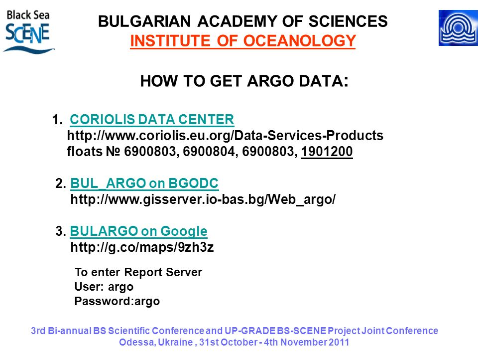 3rd Bi-annual BS Scientific Conference and UP-GRADE BS-SCENE Project Joint Conference Odessa, Ukraine, 31st October - 4th November 2011 BULGARIAN ACADEMY OF SCIENCES INSTITUTE OF OCEANOLOGY HOW TO GET ARGO DATA : 1.CORIOLIS DATA CENTERCORIOLIS DATA CENTER http://www.coriolis.eu.org/Data-Services-Products floats 6900803, 6900804, 6900803, 1901200 2.