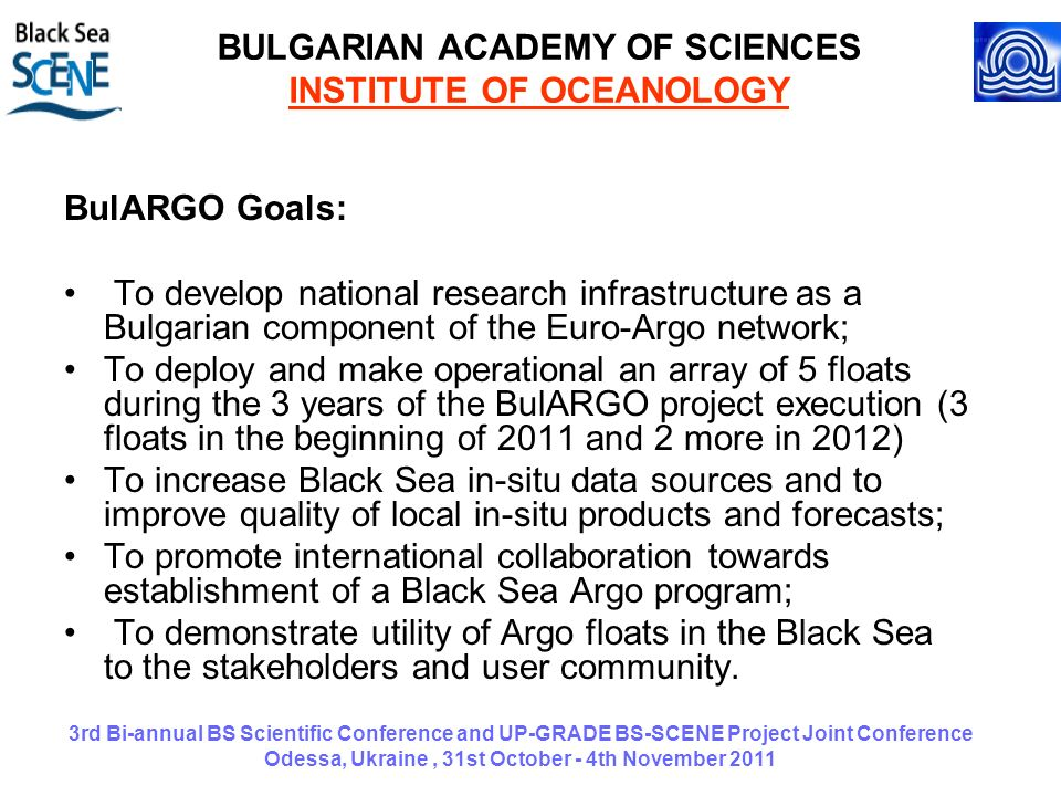 3rd Bi-annual BS Scientific Conference and UP-GRADE BS-SCENE Project Joint Conference Odessa, Ukraine, 31st October - 4th November 2011 BULGARIAN ACADEMY OF SCIENCES INSTITUTE OF OCEANOLOGY BulARGO Goals: To develop national research infrastructure as a Bulgarian component of the Euro-Argo network; To deploy and make operational an array of 5 floats during the 3 years of the BulARGO project execution (3 floats in the beginning of 2011 and 2 more in 2012) To increase Black Sea in-situ data sources and to improve quality of local in-situ products and forecasts; To promote international collaboration towards establishment of a Black Sea Argo program; To demonstrate utility of Argo floats in the Black Sea to the stakeholders and user community.