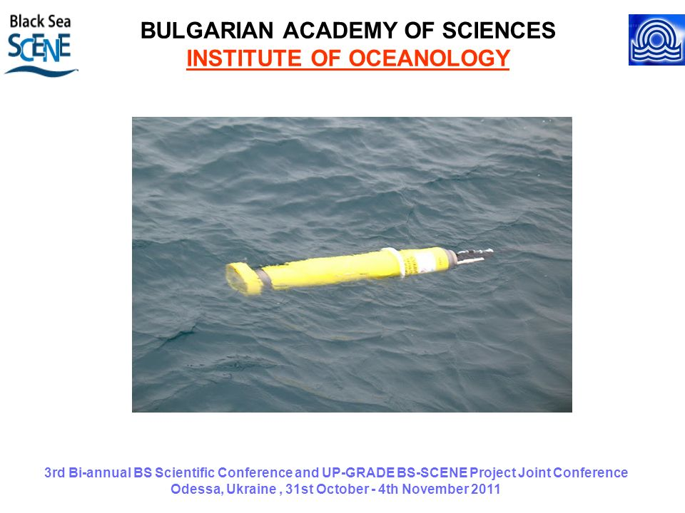 3rd Bi-annual BS Scientific Conference and UP-GRADE BS-SCENE Project Joint Conference Odessa, Ukraine, 31st October - 4th November 2011 BULGARIAN ACADEMY OF SCIENCES INSTITUTE OF OCEANOLOGY
