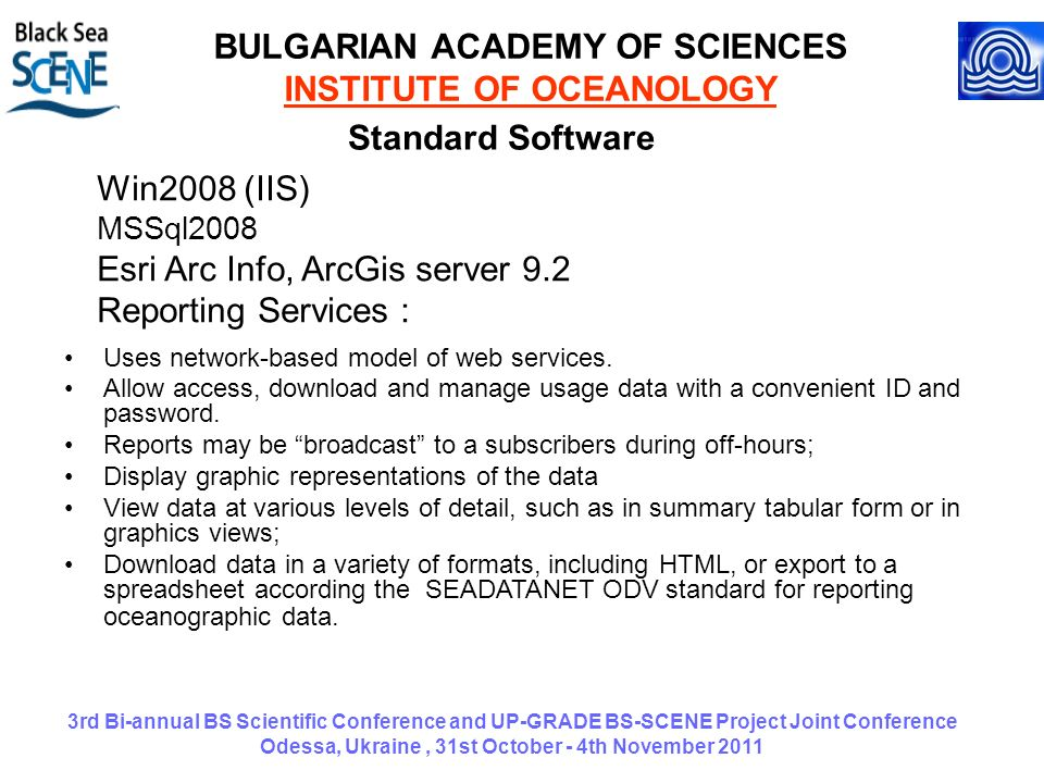 3rd Bi-annual BS Scientific Conference and UP-GRADE BS-SCENE Project Joint Conference Odessa, Ukraine, 31st October - 4th November 2011 BULGARIAN ACADEMY OF SCIENCES INSTITUTE OF OCEANOLOGY Win2008 (IIS) MSSql2008 Esri Arc Info, ArcGis server 9.2 Reporting Services : Standard Software Uses network-based model of web services.