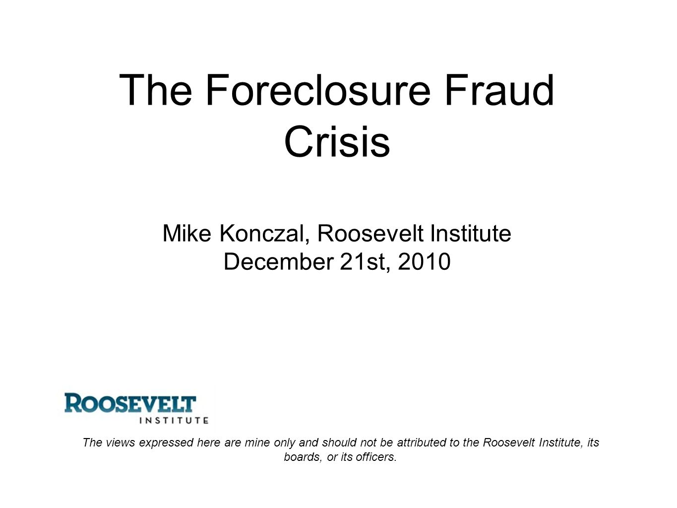 The Foreclosure Fraud Crisis Mike Konczal, Roosevelt Institute December 21st, 2010 The views expressed here are mine only and should not be attributed