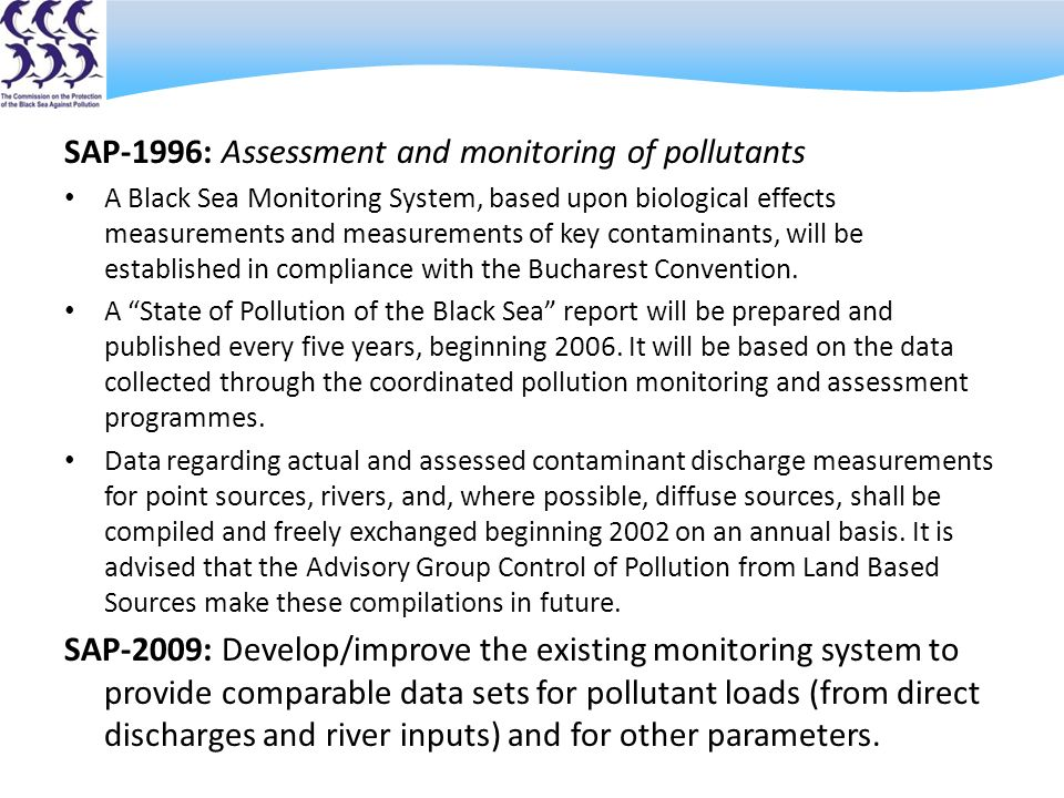 SAP-1996: Assessment and monitoring of pollutants A Black Sea Monitoring System, based upon biological effects measurements and measurements of key contaminants, will be established in compliance with the Bucharest Convention.