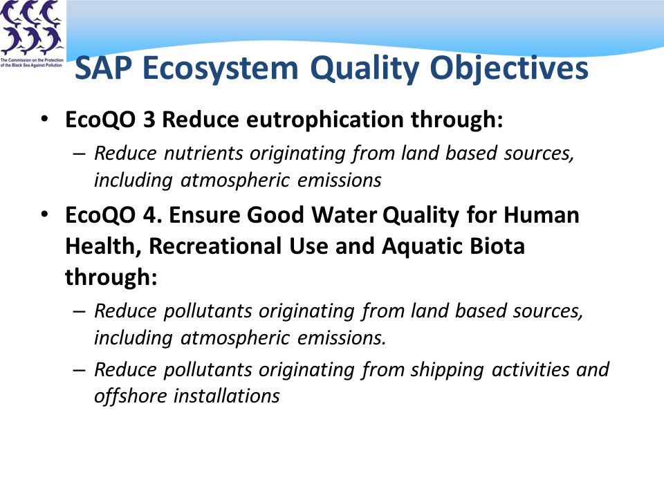 SAP Ecosystem Quality Objectives EcoQO 3 Reduce eutrophication through: – Reduce nutrients originating from land based sources, including atmospheric emissions EcoQO 4.