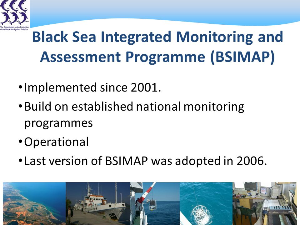 Black Sea Integrated Monitoring and Assessment Programme (BSIMAP) Implemented since 2001.