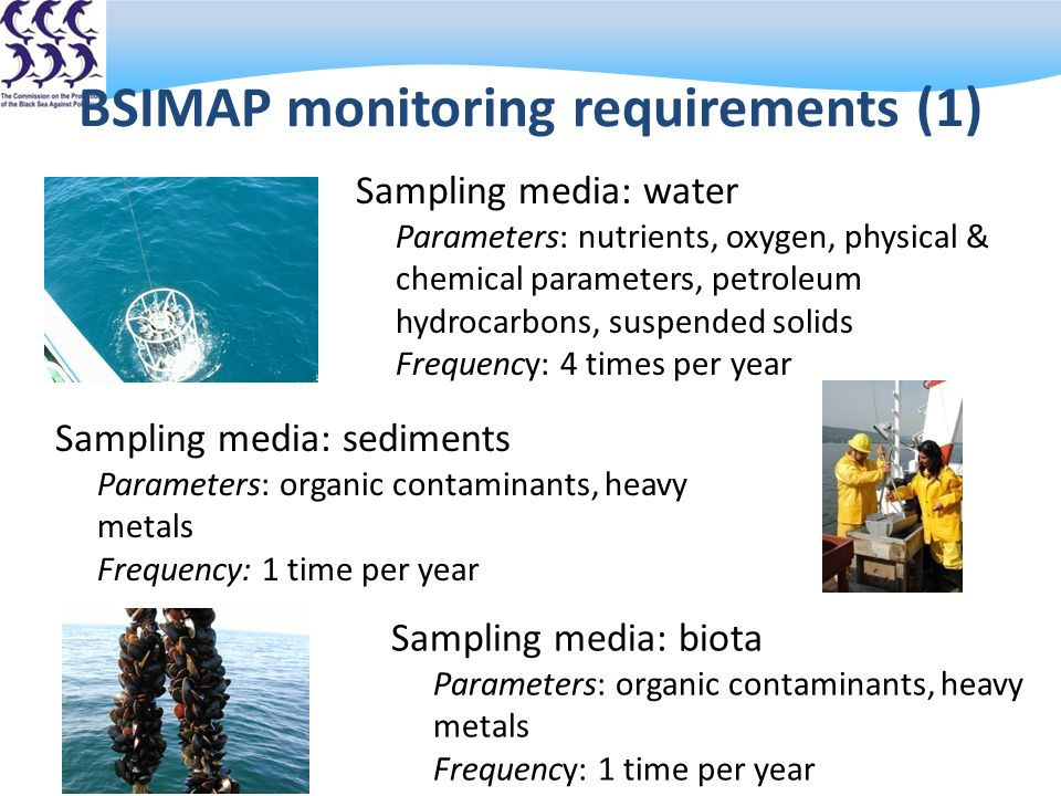 BSIMAP monitoring requirements (1) Sampling media: water Parameters: nutrients, oxygen, physical & chemical parameters, petroleum hydrocarbons, suspended solids Frequency: 4 times per year Sampling media: sediments Parameters: organic contaminants, heavy metals Frequency: 1 time per year Sampling media: biota Parameters: organic contaminants, heavy metals Frequency: 1 time per year