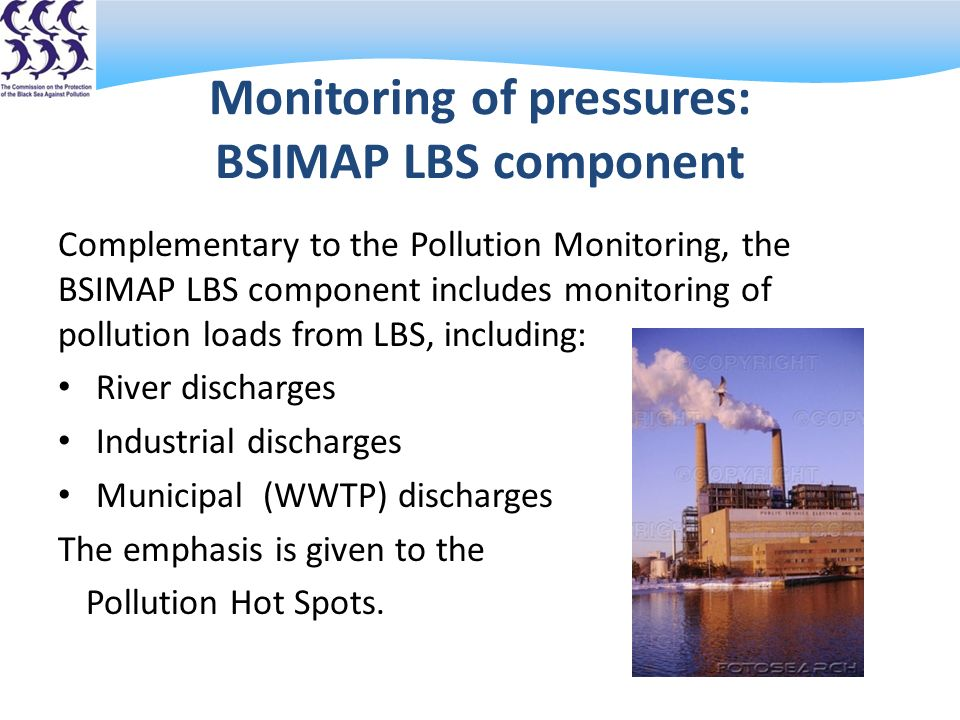 Monitoring of pressures: BSIMAP LBS component Complementary to the Pollution Monitoring, the BSIMAP LBS component includes monitoring of pollution loads from LBS, including: River discharges Industrial discharges Municipal (WWTP) discharges The emphasis is given to the Pollution Hot Spots.