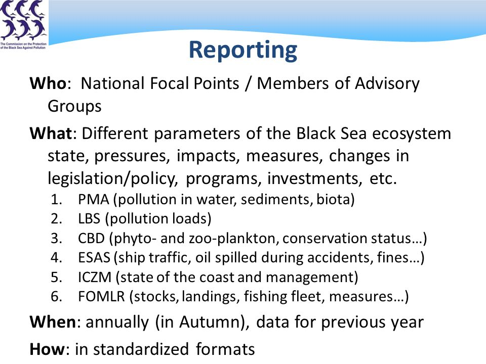 Reporting Who: National Focal Points / Members of Advisory Groups What: Different parameters of the Black Sea ecosystem state, pressures, impacts, measures, changes in legislation/policy, programs, investments, etc.