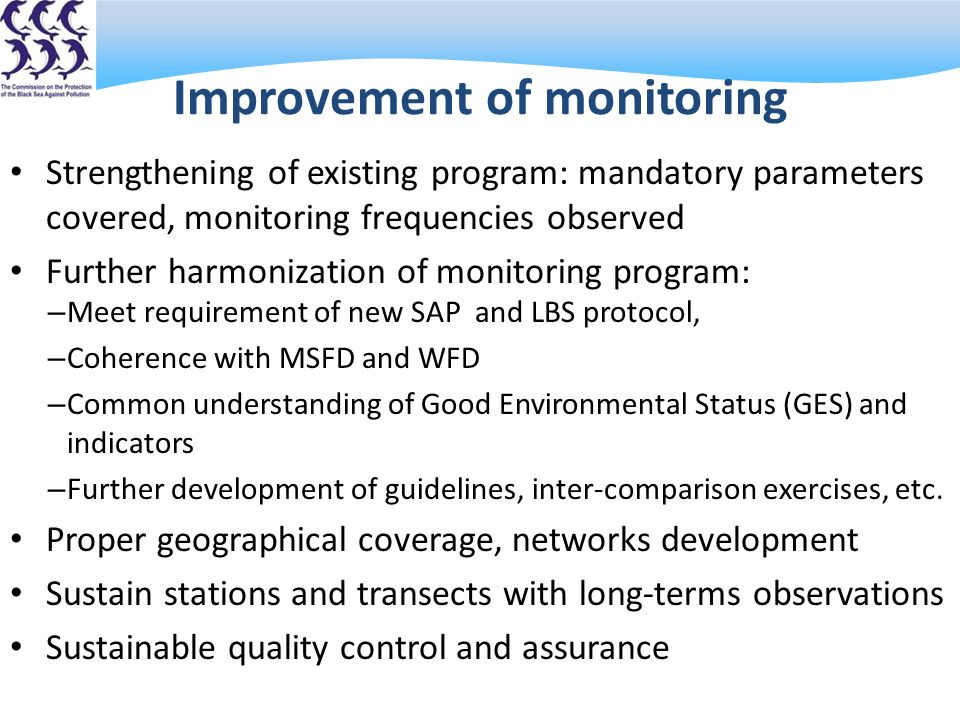 Improvement of monitoring Strengthening of existing program: mandatory parameters covered, monitoring frequencies observed Further harmonization of monitoring program: – Meet requirement of new SAP and LBS protocol, – Coherence with MSFD and WFD – Common understanding of Good Environmental Status (GES) and indicators – Further development of guidelines, inter-comparison exercises, etc.