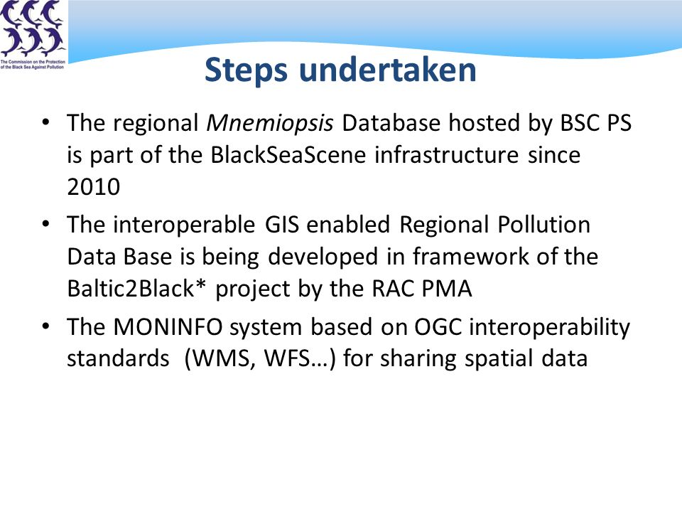 Steps undertaken The regional Mnemiopsis Database hosted by BSC PS is part of the BlackSeaScene infrastructure since 2010 The interoperable GIS enabled Regional Pollution Data Base is being developed in framework of the Baltic2Black* project by the RAC PMA The MONINFO system based on OGC interoperability standards (WMS, WFS…) for sharing spatial data * Baltic2Black is a joint BSC+HELCOM project financed by DG Environment