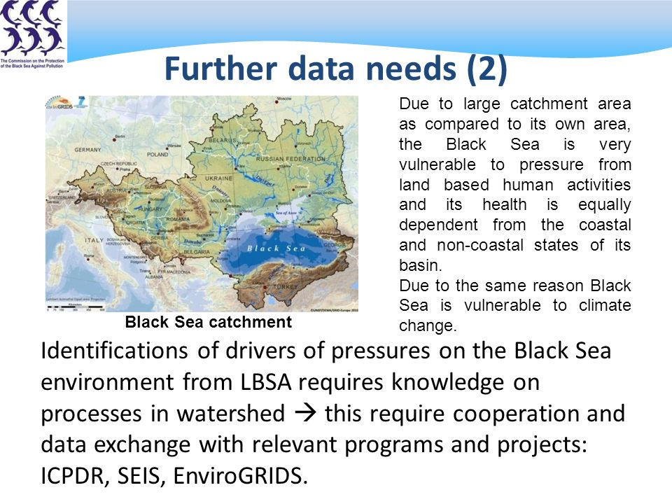 Further data needs (2) Due to large catchment area as compared to its own area, the Black Sea is very vulnerable to pressure from land based human activities and its health is equally dependent from the coastal and non-coastal states of its basin.