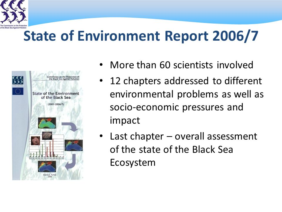 State of Environment Report 2006/7 More than 60 scientists involved 12 chapters addressed to different environmental problems as well as socio-economic pressures and impact Last chapter – overall assessment of the state of the Black Sea Ecosystem