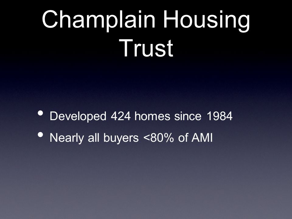 Champlain Housing Trust Developed 424 homes since 1984 Nearly all buyers <80% of AMI