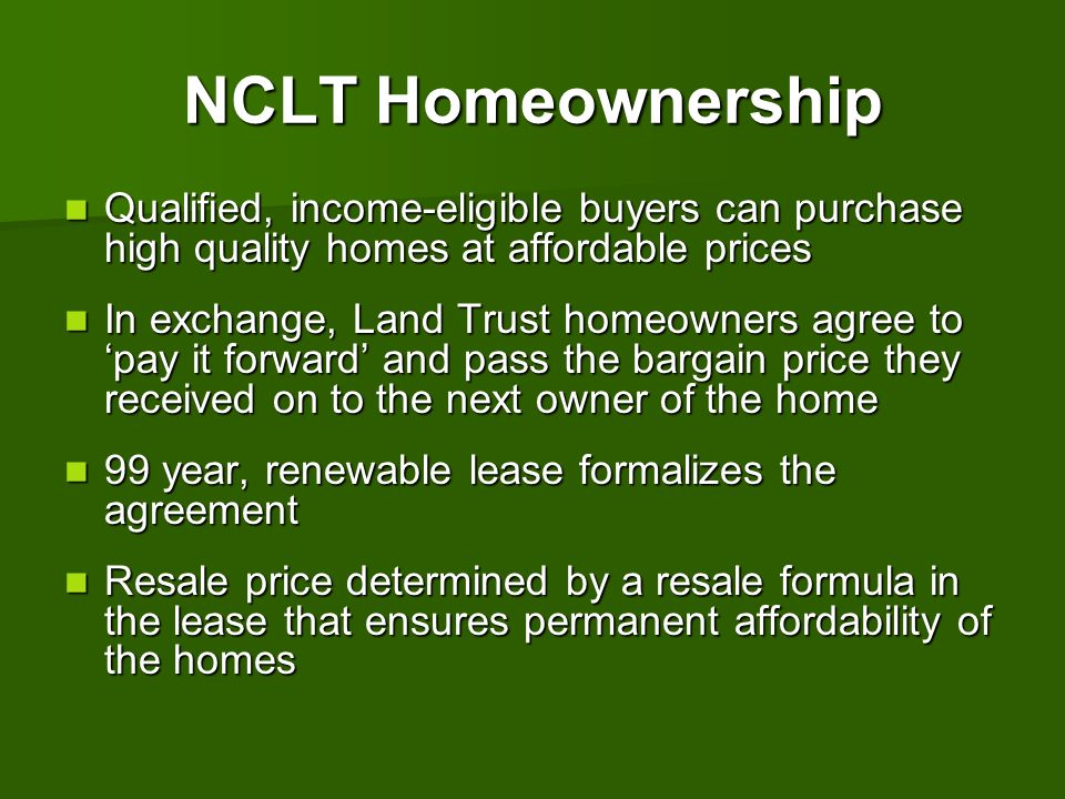 NCLT Homeownership Qualified, income-eligible buyers can purchase high quality homes at affordable prices Qualified, income-eligible buyers can purcha