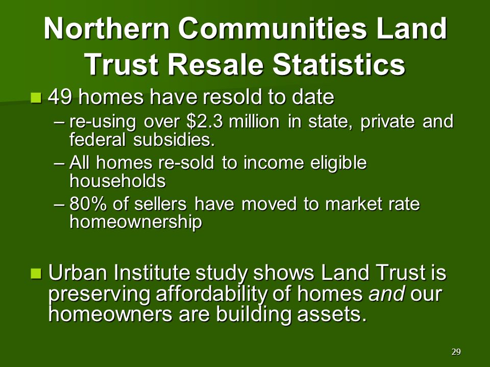 Northern Communities Land Trust Resale Statistics 49 homes have resold to date 49 homes have resold to date –re-using over $2.3 million in state, priv