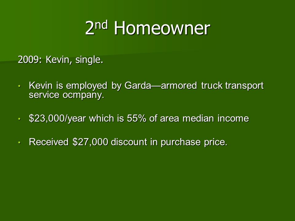 2 nd Homeowner 2009: Kevin, single. Kevin is employed by Gardaarmored truck transport service ocmpany. Kevin is employed by Gardaarmored truck transpo