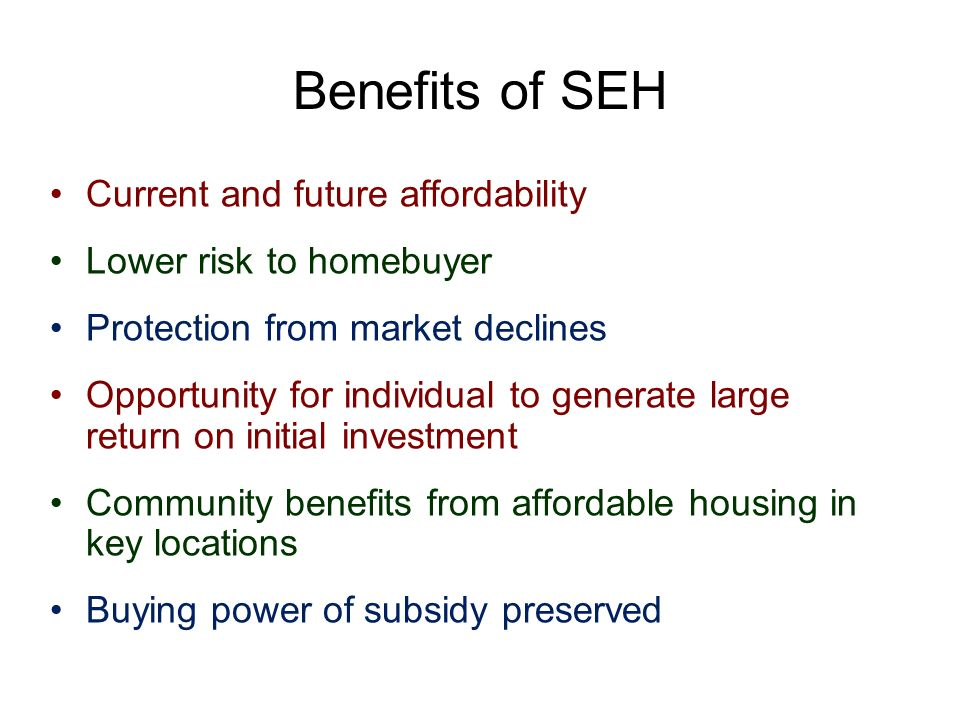 Benefits of SEH Current and future affordability Lower risk to homebuyer Protection from market declines Opportunity for individual to generate large