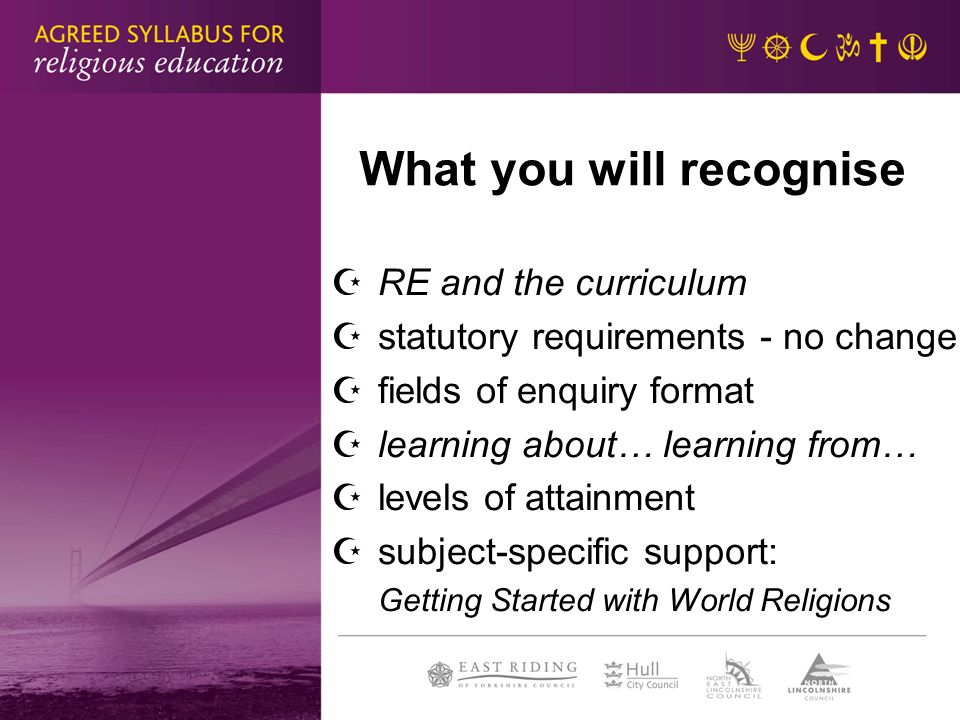 What you will recognise RE and the curriculum statutory requirements - no change fields of enquiry format learning about… learning from… levels of attainment subject-specific support: Getting Started with World Religions