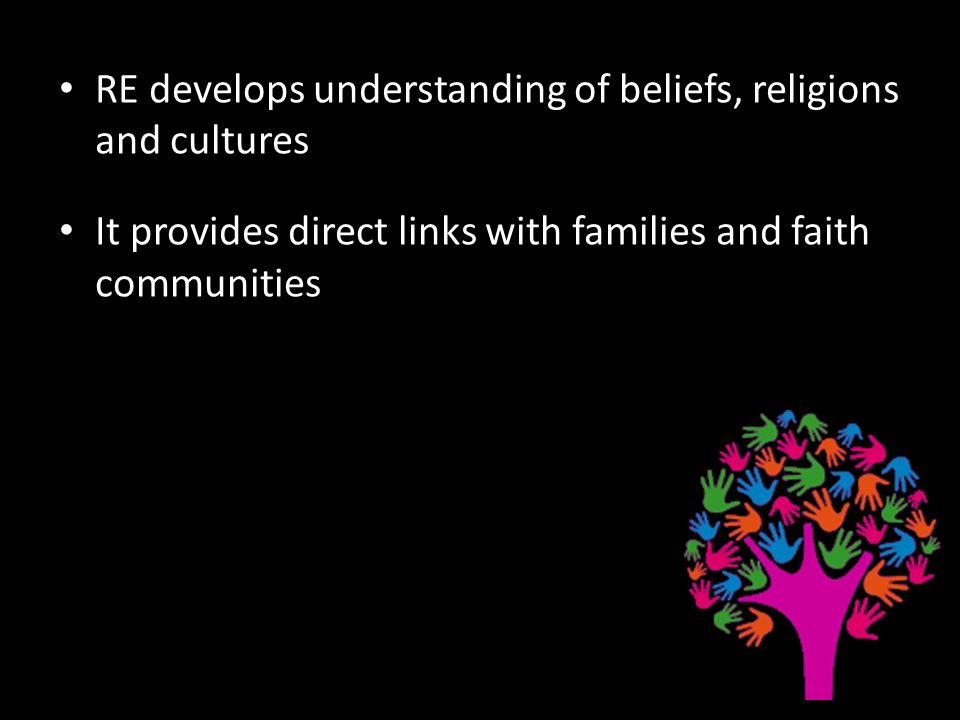 RE develops understanding of beliefs, religions and cultures It provides direct links with families and faith communities