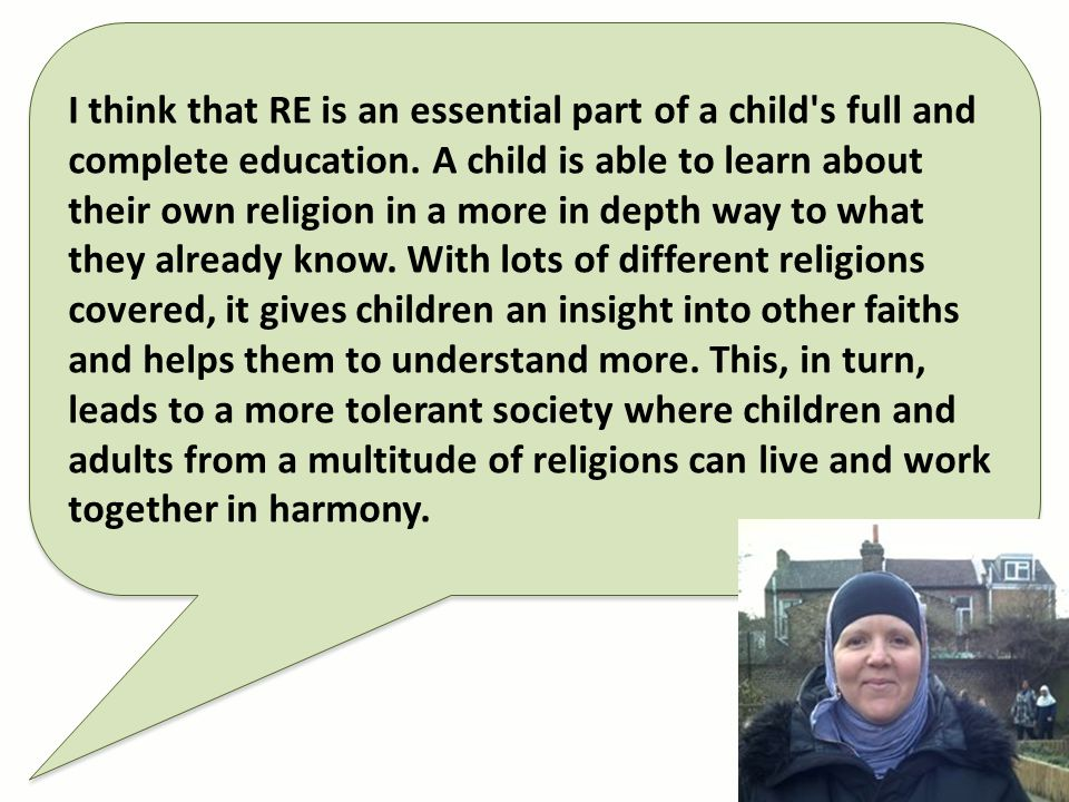 I think that RE is an essential part of a child's full and complete education. A child is able to learn about their own religion in a more in depth wa