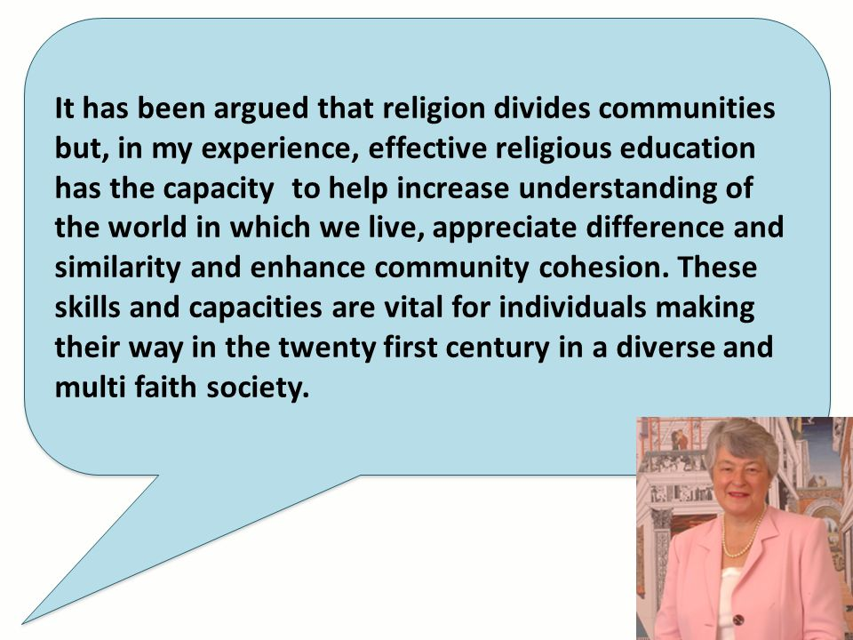 It has been argued that religion divides communities but, in my experience, effective religious education has the capacity to help increase understand