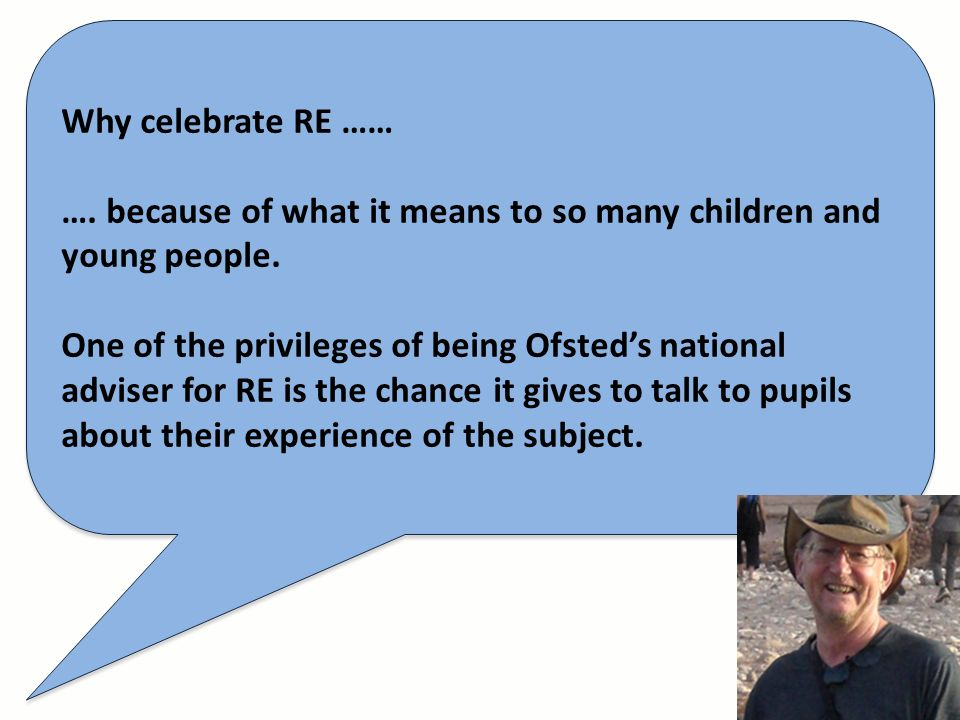 Why celebrate RE …… …. because of what it means to so many children and young people. One of the privileges of being Ofsteds national adviser for RE i