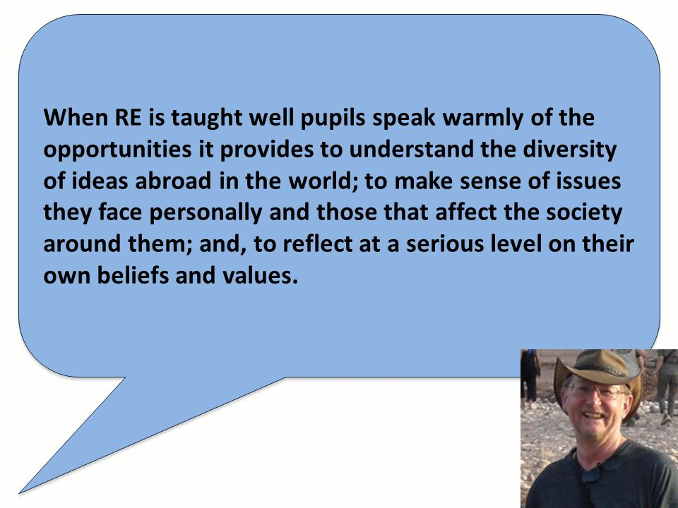When RE is taught well pupils speak warmly of the opportunities it provides to understand the diversity of ideas abroad in the world; to make sense of issues they face personally and those that affect the society around them; and, to reflect at a serious level on their own beliefs and values.