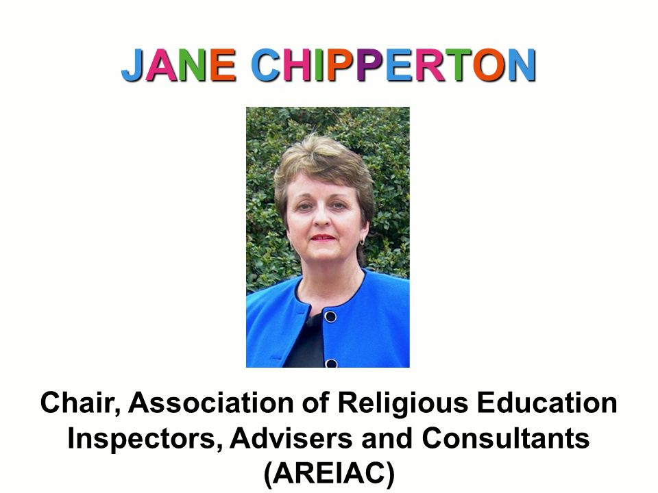 JANE CHIPPERTONJANE CHIPPERTONJANE CHIPPERTONJANE CHIPPERTON Chair, Association of Religious Education Inspectors, Advisers and Consultants (AREIAC)