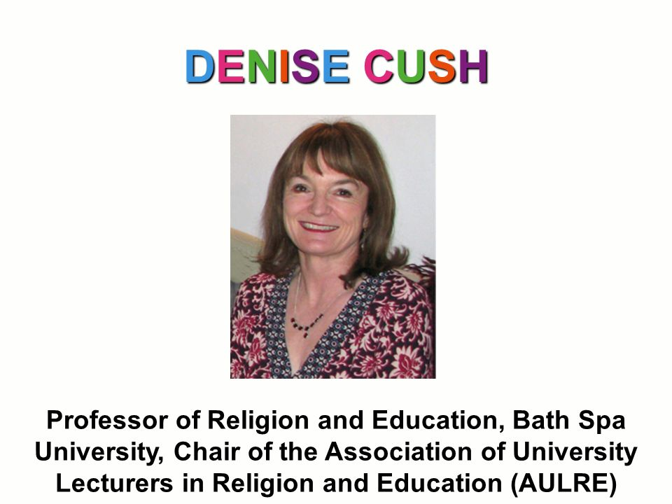DENISE CUSH Professor of Religion and Education, Bath Spa University, Chair of the Association of University Lecturers in Religion and Education (AULR