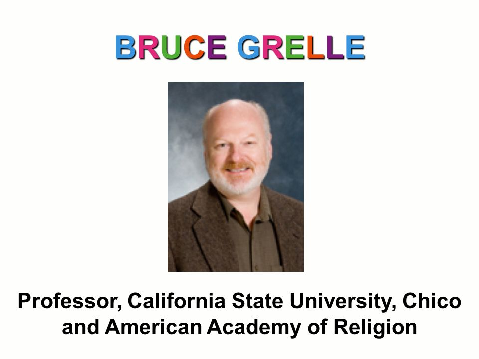 BRUCE GRELLE Professor, California State University, Chico and American Academy of Religion