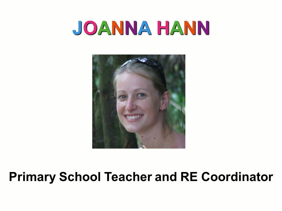 JOANNA HANN Primary School Teacher and RE Coordinator
