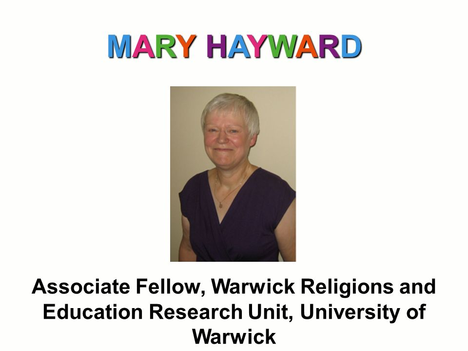 MARY HAYWARD Associate Fellow, Warwick Religions and Education Research Unit, University of Warwick