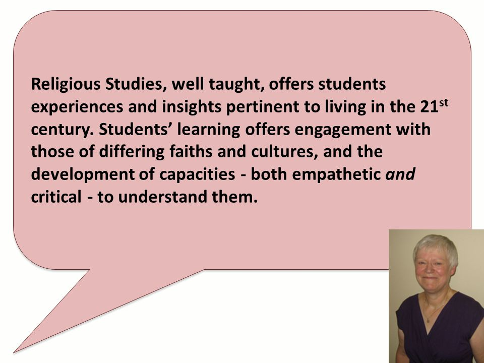 Religious Studies, well taught, offers students experiences and insights pertinent to living in the 21 st century. Students learning offers engagement