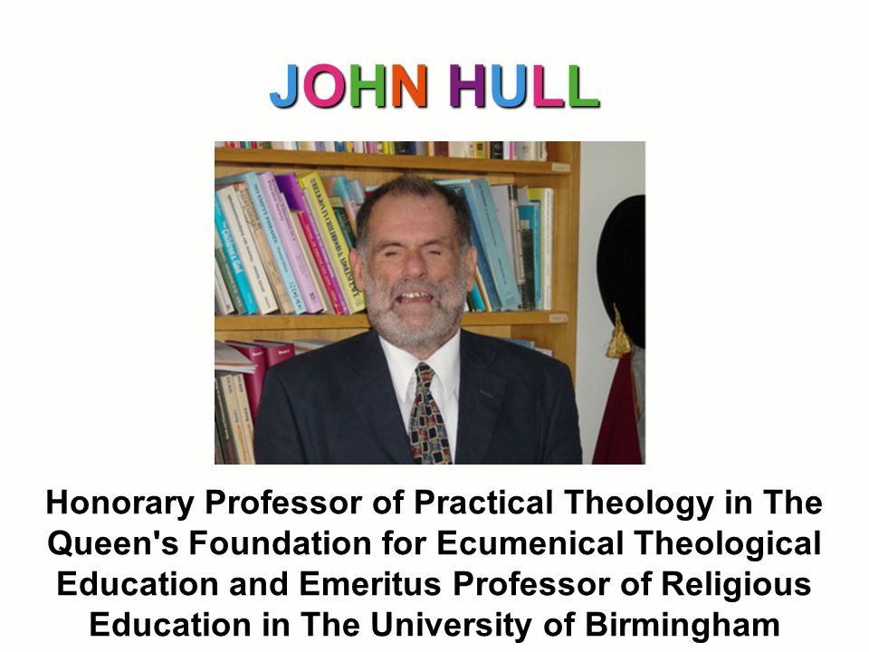 JOHN HULL Honorary Professor of Practical Theology in The Queen's Foundation for Ecumenical Theological Education and Emeritus Professor of Religious