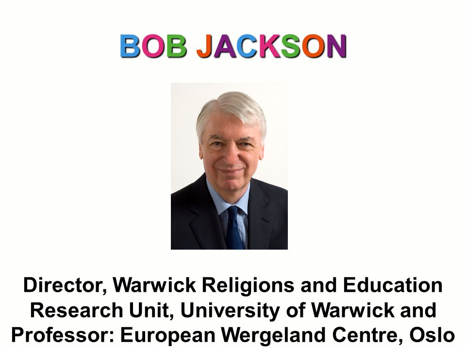 BOB JACKSON Director, Warwick Religions and Education Research Unit, University of Warwick and Professor: European Wergeland Centre, Oslo
